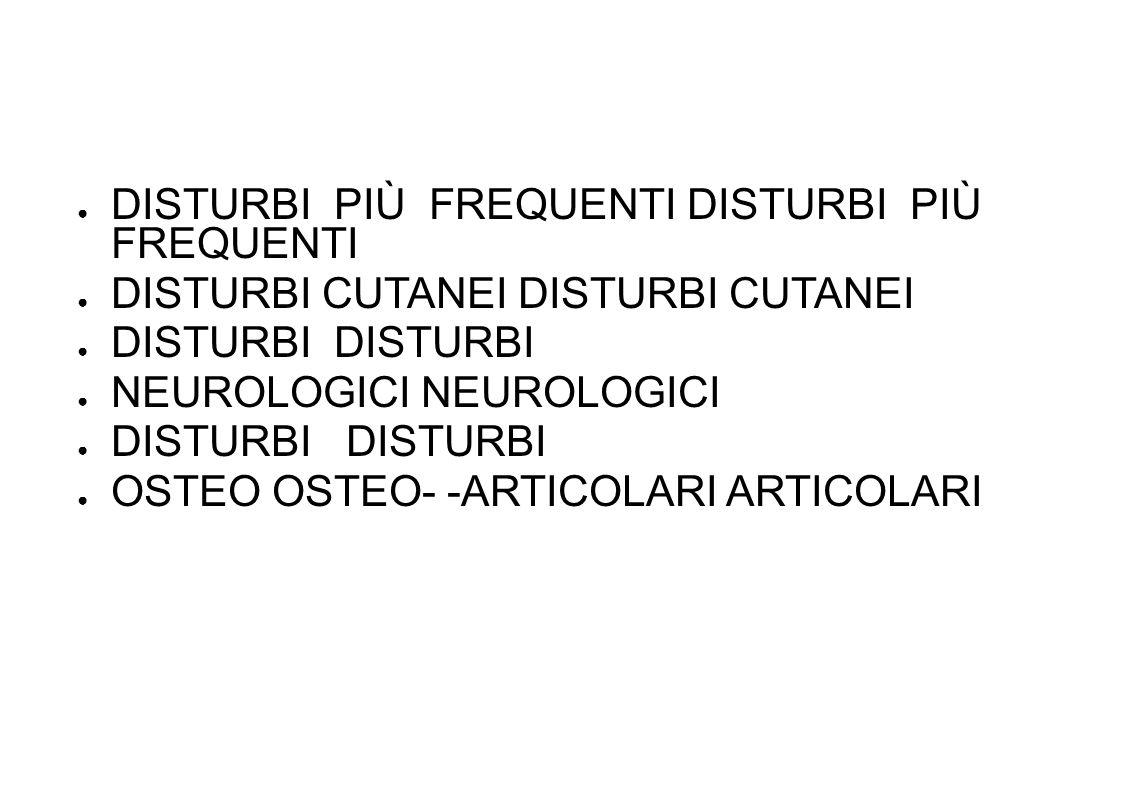 DISTURBI PIÙ FREQUENTI DISTURBI PIÙ FREQUENTI DISTURBI CUTANEI DISTURBI CUTANEI DISTURBI DISTURBI NEUROLOGICI NEUROLOGICI DISTURBI DISTURBI OSTEO OSTEO- -ARTICOLARI ARTICOLARI