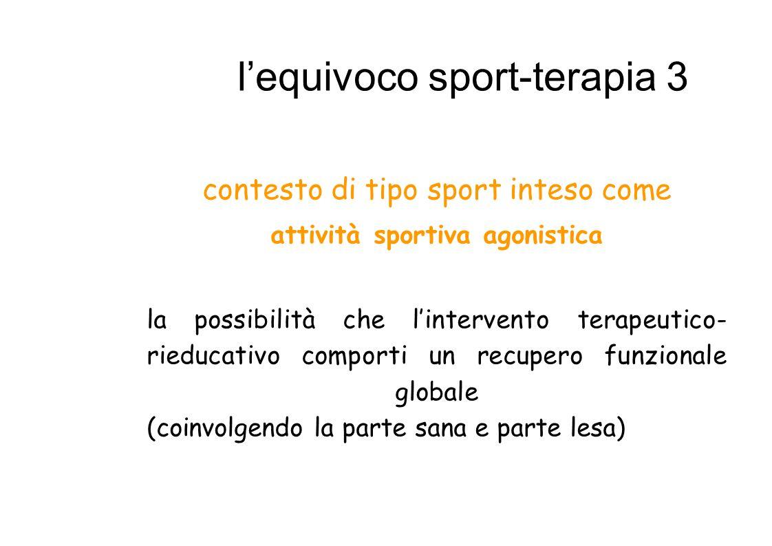 lequivoco sport-terapia 3 contesto di tipo sport inteso come attività sportiva agonistica la possibilità che lintervento terapeutico- rieducativo comporti un recupero funzionale globale (coinvolgendo la parte sana e parte lesa)