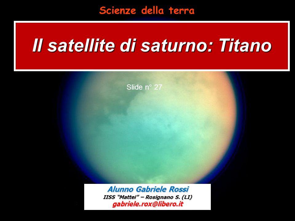 Il satellite di saturno: Titano Slide n° 27 Alunno Gabriele Rossi IISS Mattei – Rosignano S. (LI) gabriele.rox@libero.it Scienze della terra