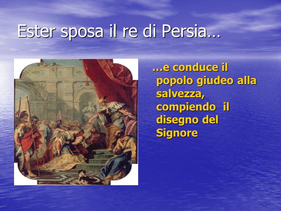 Ester sposa il re di Persia… …e conduce il popolo giudeo alla salvezza, compiendo il disegno del Signore …e conduce il popolo giudeo alla salvezza, compiendo il disegno del Signore