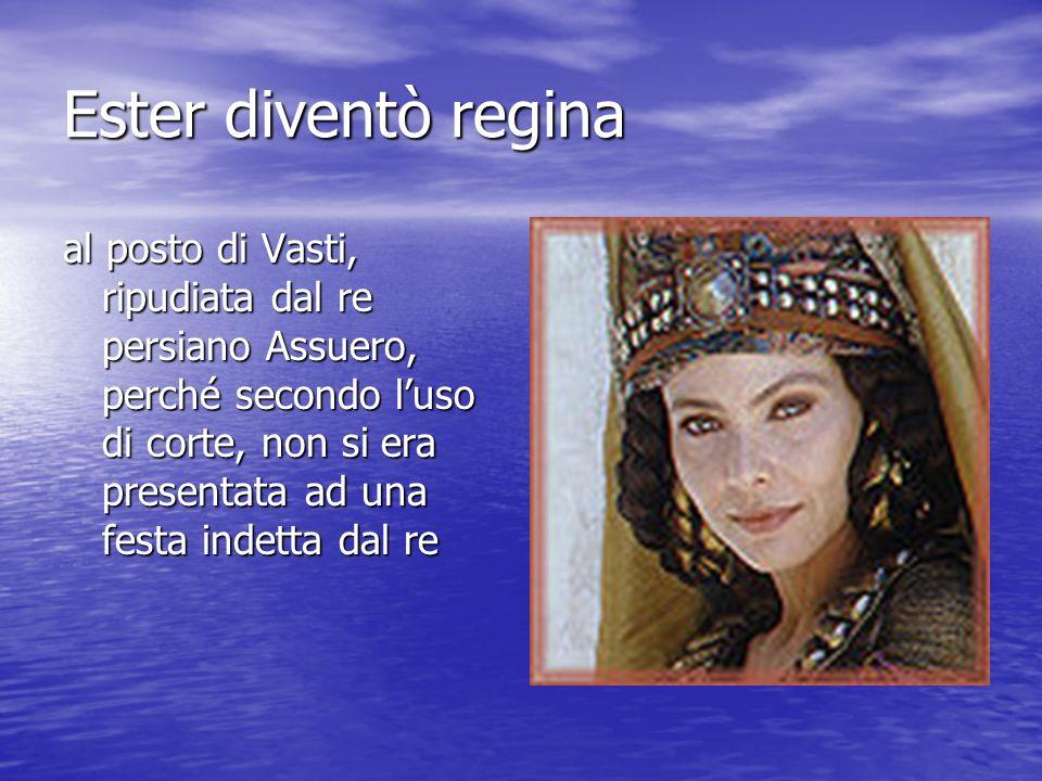 Ester diventò regina al posto di Vasti, ripudiata dal re persiano Assuero, perché secondo luso di corte, non si era presentata ad una festa indetta dal re