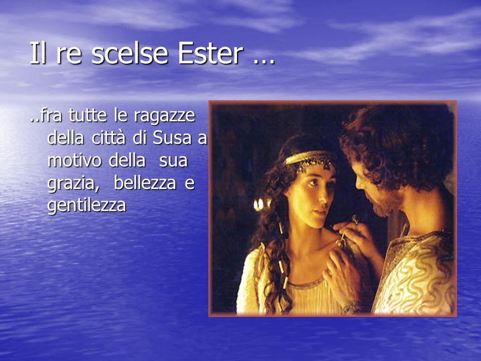Il re scelse Ester …..fra tutte le ragazze della città di Susa a motivo della sua grazia, bellezza e gentilezza