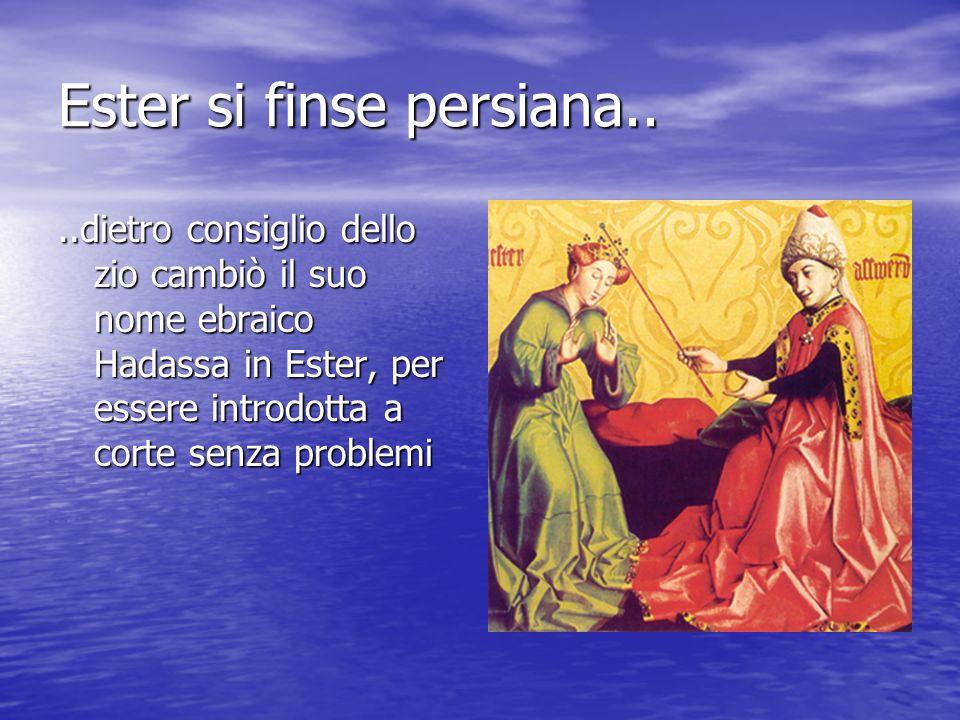 Ester si finse persiana....dietro consiglio dello zio cambiò il suo nome ebraico Hadassa in Ester, per essere introdotta a corte senza problemi