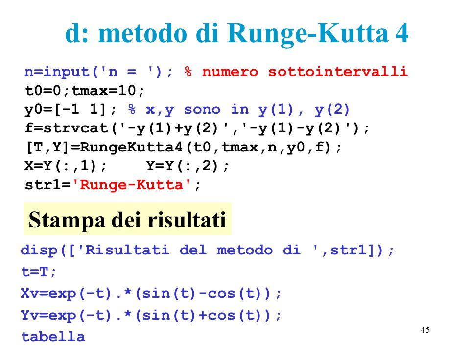 45 n=input('n = '); % numero sottointervalli t0=0;tmax=10; y0=[-1 1]; % x,y sono in y(1), y(2) f=strvcat('-y(1)+y(2)','-y(1)-y(2)'); [T,Y]=RungeKutta4