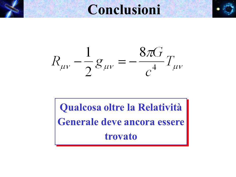 Conclusioni Qualcosa oltre la Relatività Generale deve ancora essere trovato