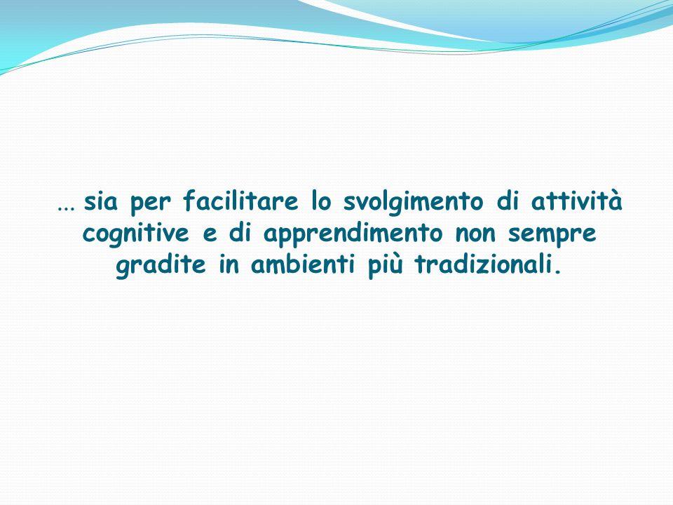 ... sia per facilitare lo svolgimento di attività cognitive e di apprendimento non sempre gradite in ambienti più tradizionali.