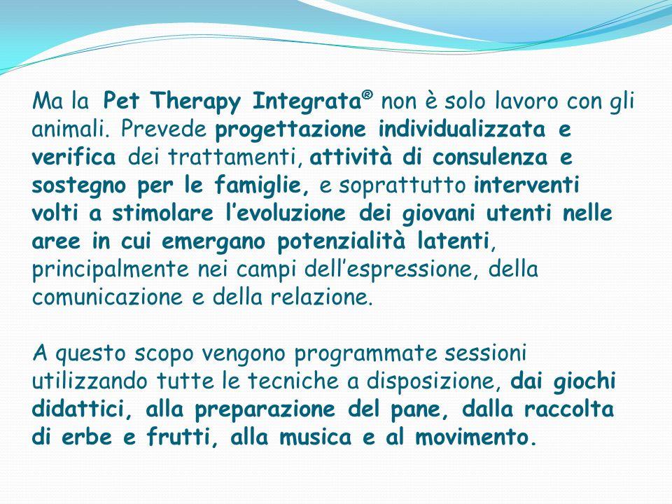 Ma la Pet Therapy Integrata ® non è solo lavoro con gli animali. Prevede progettazione individualizzata e verifica dei trattamenti, attività di consul