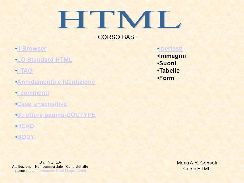 CORSO BASE Il Browser LO Standard HTML I TAG Annidamento e Identizione I commenti Case unsensitive Struttura pagina-DOCTYPE HEAD BODY Ipertesti Immagini Suoni Tabelle Form Maria A.R.