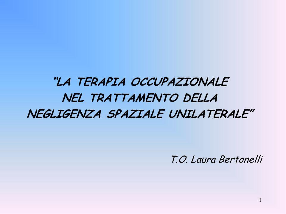 1 LA TERAPIA OCCUPAZIONALE NEL TRATTAMENTO DELLA NEGLIGENZA SPAZIALE UNILATERALE T.O. Laura Bertonelli