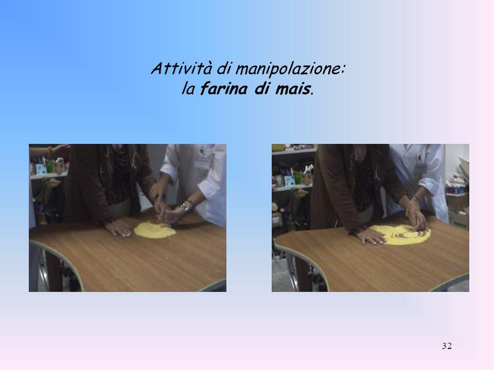32 Attività di manipolazione: la farina di mais.