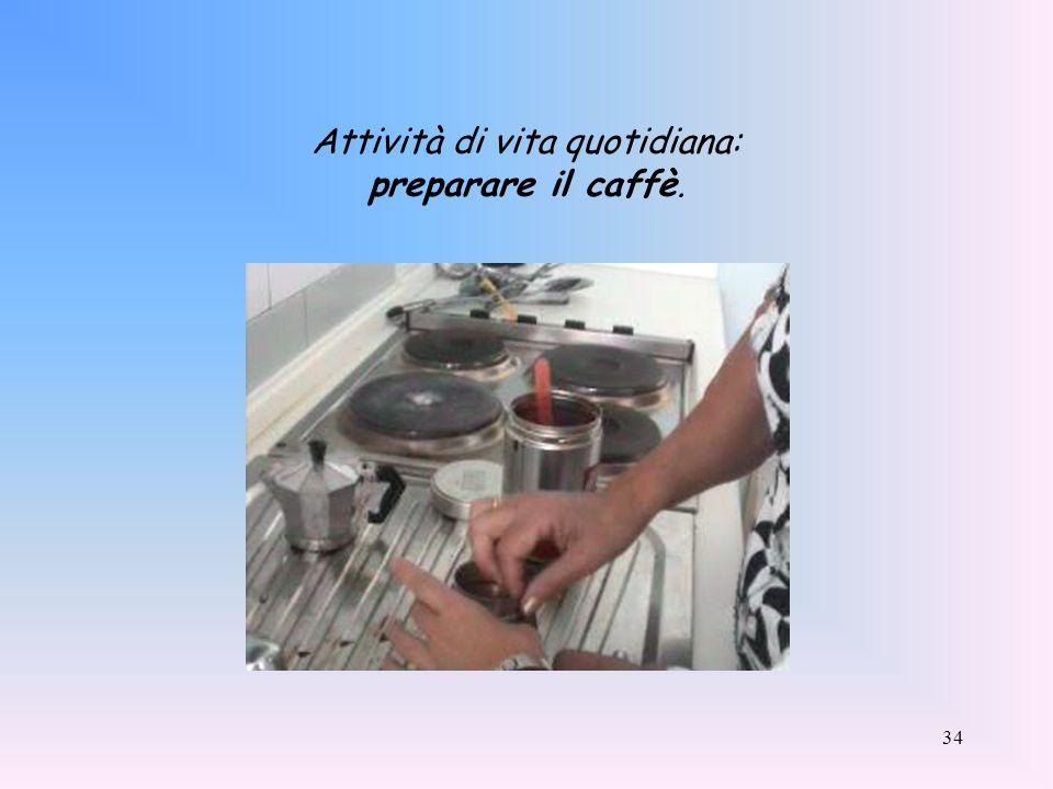 34 Attività di vita quotidiana: preparare il caffè.