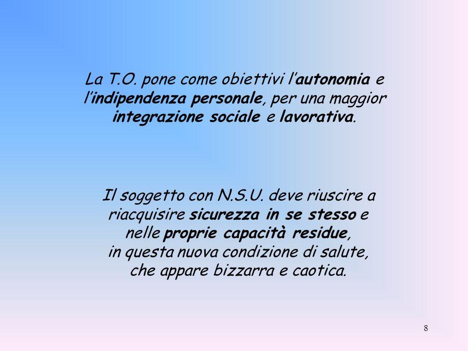 8 La T.O. pone come obiettivi lautonomia e lindipendenza personale, per una maggior integrazione sociale e lavorativa. Il soggetto con N.S.U. deve riu