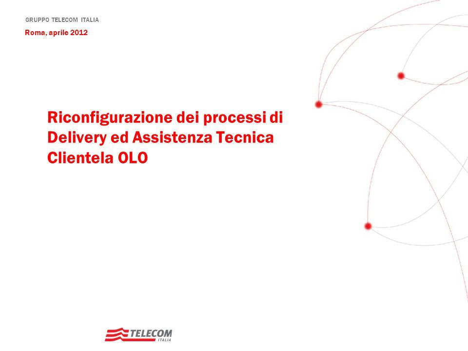 GRUPPO TELECOM ITALIA Riconfigurazione dei processi di Delivery ed Assistenza Tecnica Clientela OLO Roma, aprile 2012