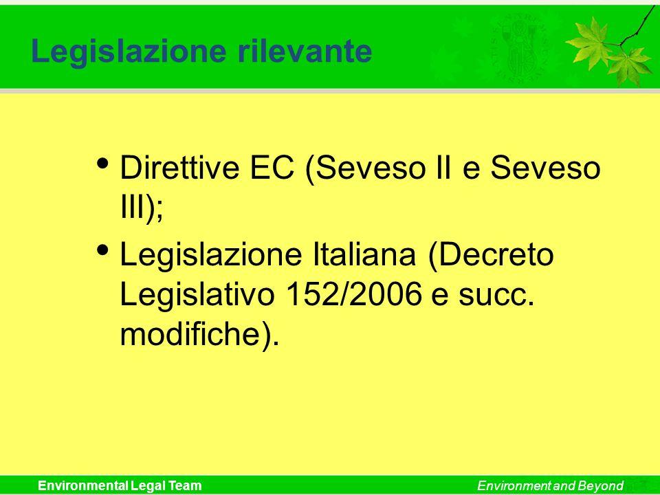 Environmental Legal TeamEnvironment and Beyond Legislazione rilevante Direttive EC (Seveso II e Seveso III); Legislazione Italiana (Decreto Legislativ