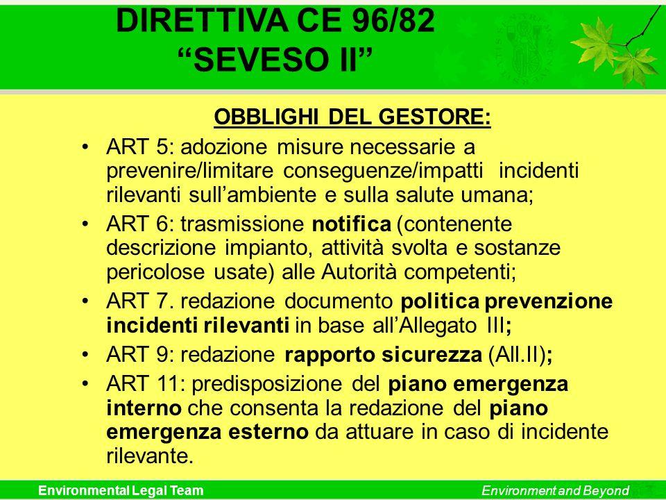 Environmental Legal TeamEnvironment and Beyond DIRETTIVA CE 96/82 SEVESO II OBBLIGHI DEL GESTORE: ART 5: adozione misure necessarie a prevenire/limita
