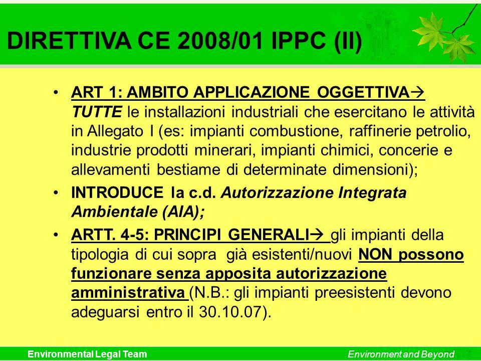 Environmental Legal TeamEnvironment and Beyond DIRETTIVA CE 2008/01 IPPC (II) ART 1: AMBITO APPLICAZIONE OGGETTIVA TUTTE le installazioni industriali
