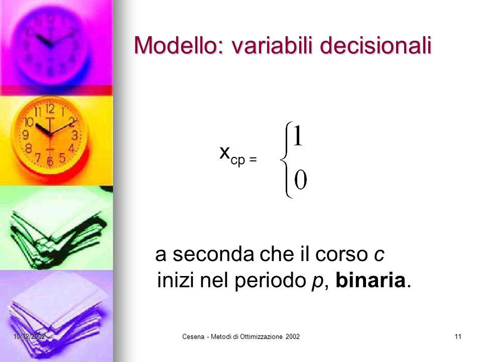 10/12/2002Cesena - Metodi di Ottimizzazione 200211 Modello: variabili decisionali x cp = a seconda che il corso c inizi nel periodo p, binaria.