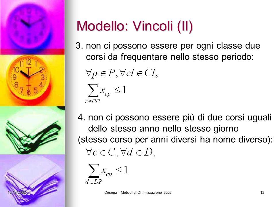 10/12/2002Cesena - Metodi di Ottimizzazione 200213 Modello: Vincoli (II) 3.non ci possono essere per ogni classe due corsi da frequentare nello stesso periodo: 4.non ci possono essere più di due corsi uguali dello stesso anno nello stesso giorno (stesso corso per anni diversi ha nome diverso):