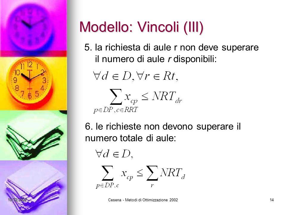 10/12/2002Cesena - Metodi di Ottimizzazione 200214 Modello: Vincoli (III) 5.la richiesta di aule r non deve superare il numero di aule r disponibili: 6.