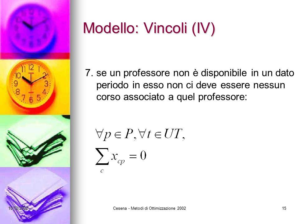 10/12/2002Cesena - Metodi di Ottimizzazione 200215 Modello: Vincoli (IV) 7.se un professore non è disponibile in un dato periodo in esso non ci deve essere nessun corso associato a quel professore: