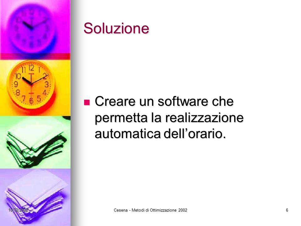10/12/2002Cesena - Metodi di Ottimizzazione 20026 Soluzione Creare un software che permetta la realizzazione automatica dellorario.
