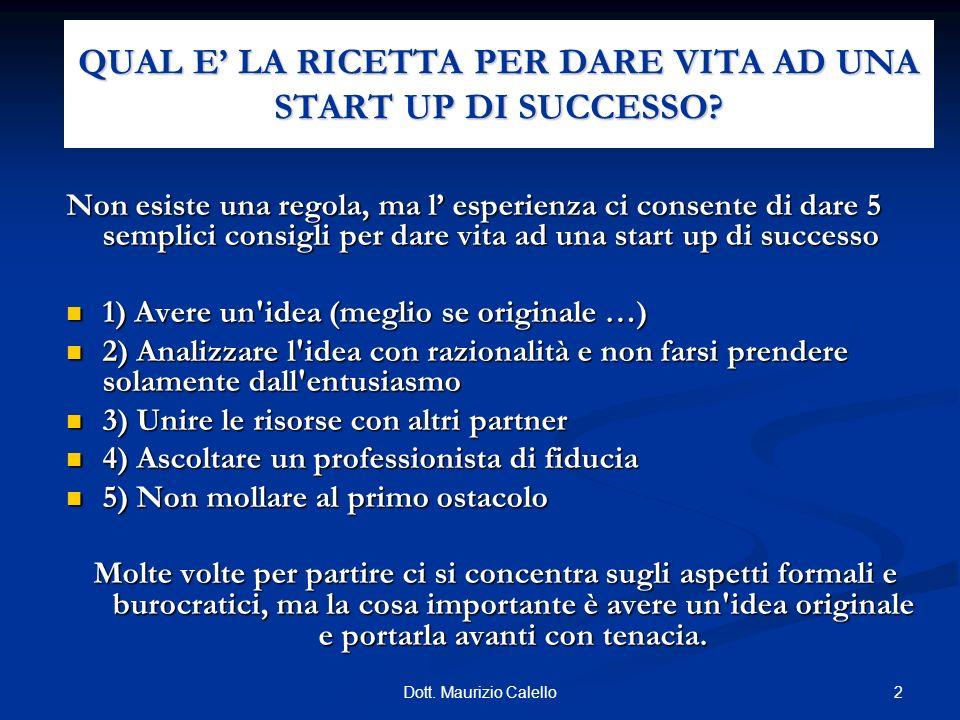 2Dott. Maurizio Calello QUAL E LA RICETTA PER DARE VITA AD UNA START UP DI SUCCESSO? Non esiste una regola, ma l esperienza ci consente di dare 5 semp