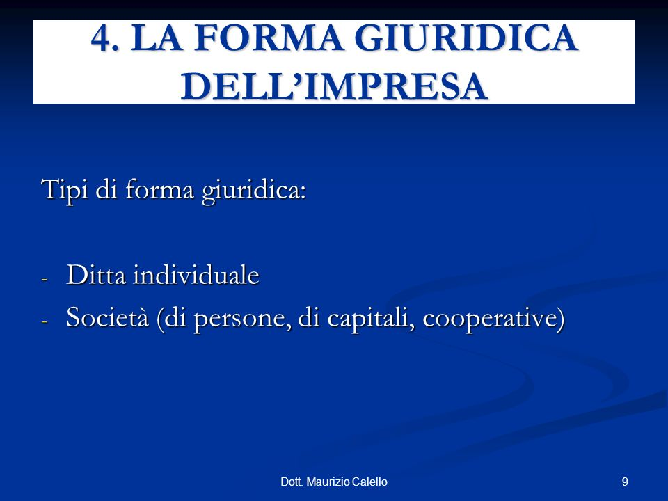 9Dott. Maurizio Calello Tipi di forma giuridica: - Ditta individuale - Società (di persone, di capitali, cooperative) 4. LA FORMA GIURIDICA DELLIMPRES