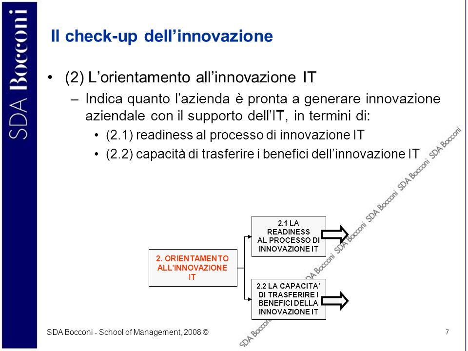 SDA Bocconi - School of Management, 2008 © 7 Il check-up dellinnovazione (2) Lorientamento allinnovazione IT –Indica quanto lazienda è pronta a genera