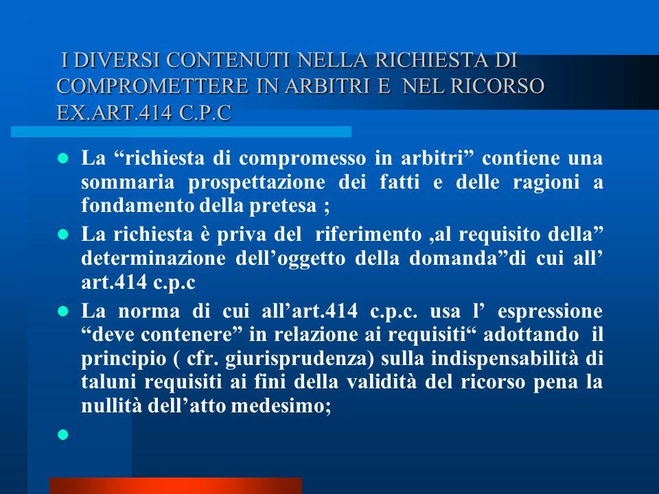 I DIVERSI CONTENUTI NELLA RICHIESTA DI COMPROMETTERE IN ARBITRI E NEL RICORSO EX.ART.414 C.P.C I DIVERSI CONTENUTI NELLA RICHIESTA DI COMPROMETTERE IN ARBITRI E NEL RICORSO EX.ART.414 C.P.C La richiesta di compromesso in arbitri contiene una sommaria prospettazione dei fatti e delle ragioni a fondamento della pretesa ; La richiesta è priva del riferimento,al requisito della determinazione delloggetto della domandadi cui all art.414 c.p.c La norma di cui allart.414 c.p.c.