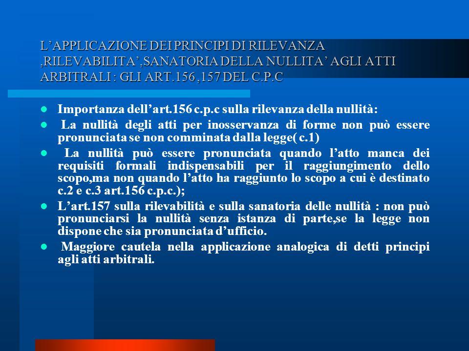 LAPPLICAZIONE DEI PRINCIPI DI RILEVANZA,RILEVABILITA,SANATORIA DELLA NULLITA AGLI ATTI ARBITRALI : GLI ART.156,157 DEL C.P.C Importanza dellart.156 c.p.c sulla rilevanza della nullità: La nullità degli atti per inosservanza di forme non può essere pronunciata se non comminata dalla legge( c.1) La nullità può essere pronunciata quando latto manca dei requisiti formali indispensabili per il raggiungimento dello scopo,ma non quando latto ha raggiunto lo scopo a cui è destinato c.2 e c.3 art.156 c.p.c.); Lart.157 sulla rilevabilità e sulla sanatoria delle nullità : non può pronunciarsi la nullità senza istanza di parte,se la legge non dispone che sia pronunciata dufficio.