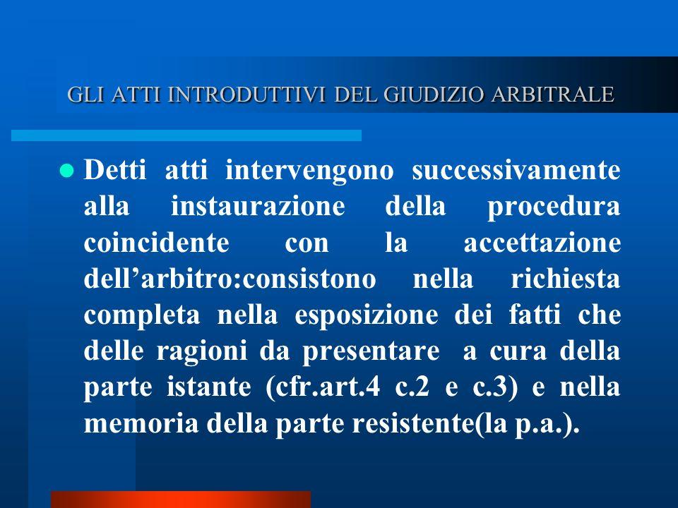 GLI ATTI INTRODUTTIVI DEL GIUDIZIO ARBITRALE GLI ATTI INTRODUTTIVI DEL GIUDIZIO ARBITRALE Detti atti intervengono successivamente alla instaurazione della procedura coincidente con la accettazione dellarbitro:consistono nella richiesta completa nella esposizione dei fatti che delle ragioni da presentare a cura della parte istante (cfr.art.4 c.2 e c.3) e nella memoria della parte resistente(la p.a.).