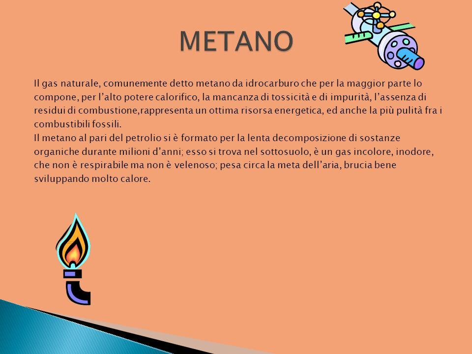 Il gas naturale, comunemente detto metano da idrocarburo che per la maggior parte lo compone, per lalto potere calorifico, la mancanza di tossicità e