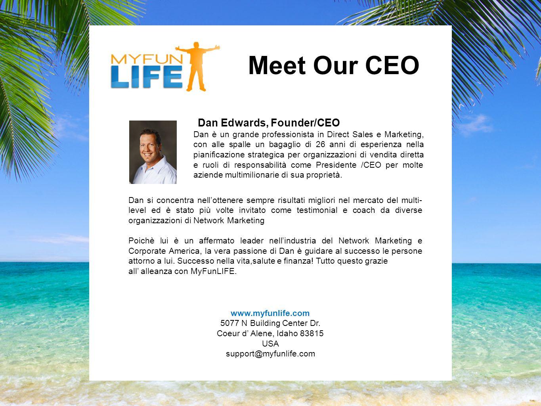 Meet Our CEO Dan Edwards, Founder/CEO Dan è un grande professionista in Direct Sales e Marketing, con alle spalle un bagaglio di 26 anni di esperienza nella pianificazione strategica per organizzazioni di vendita diretta e ruoli di responsabilità come Presidente /CEO per molte aziende multimilionarie di sua proprietà.