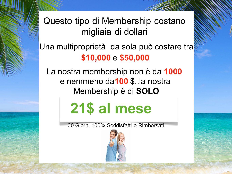 Questo tipo di Membership costano migliaia di dollari Una multiproprietà da sola può costare tra $10,000 e $50,000 La nostra membership non è da 1000 e nemmeno da100 $..la nostra Membership è di SOLO 21$ al mese 30 Giorni 100% Soddisfatti o Rimborsati