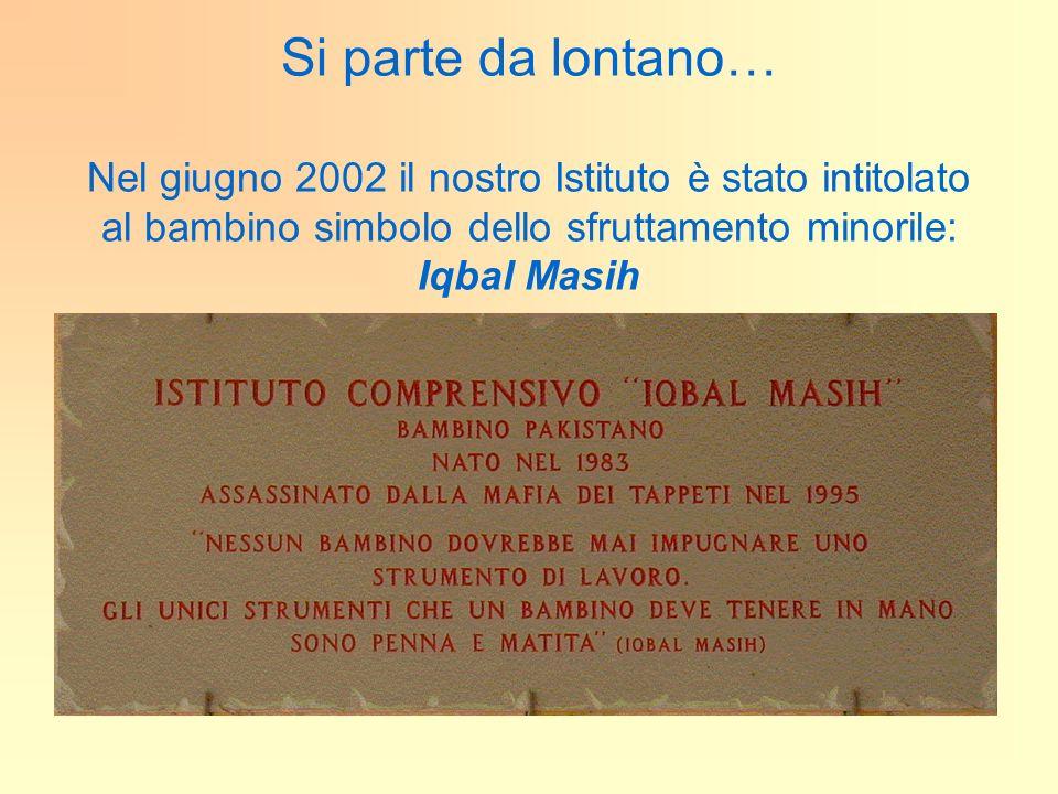 Si parte da lontano… Nel giugno 2002 il nostro Istituto è stato intitolato al bambino simbolo dello sfruttamento minorile: Iqbal Masih