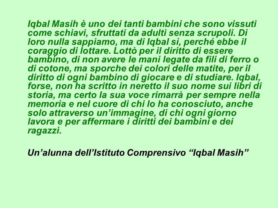 Iqbal Masih è uno dei tanti bambini che sono vissuti come schiavi, sfruttati da adulti senza scrupoli. Di loro nulla sappiamo, ma di Iqbal sì, perché