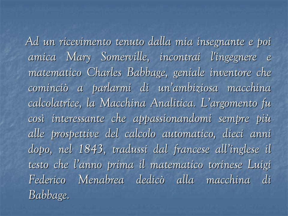 Ad un ricevimento tenuto dalla mia insegnante e poi amica Mary Somerville, incontrai l'ingegnere e matematico Charles Babbage, geniale inventore che c