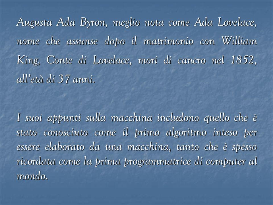 Augusta Ada Byron, meglio nota come Ada Lovelace, nome che assunse dopo il matrimonio con William King, Conte di Lovelace, mori di cancro nel 1852, al
