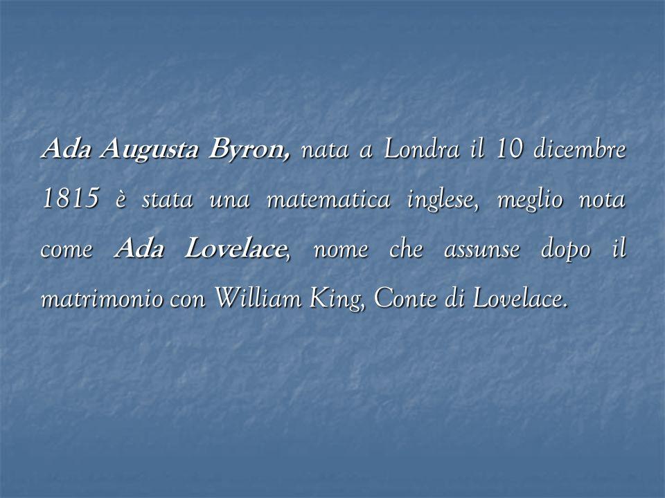 Ada Augusta Byron, nata a Londra il 10 dicembre 1815 è stata una matematica inglese, meglio nota come Ada Lovelace, nome che assunse dopo il matrimoni