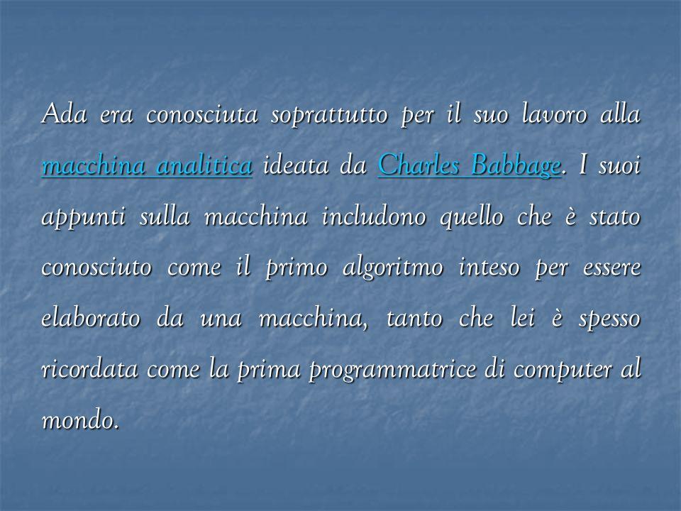 Ada era conosciuta soprattutto per il suo lavoro alla macchina analitica ideata da Charles Babbage. I suoi appunti sulla macchina includono quello che