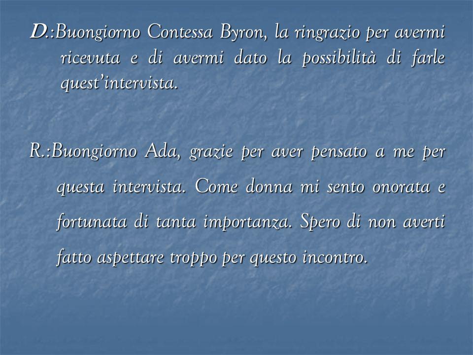 D.:Buongiorno Contessa Byron, la ringrazio per avermi ricevuta e di avermi dato la possibilità di farle questintervista. R.:Buongiorno Ada, grazie per