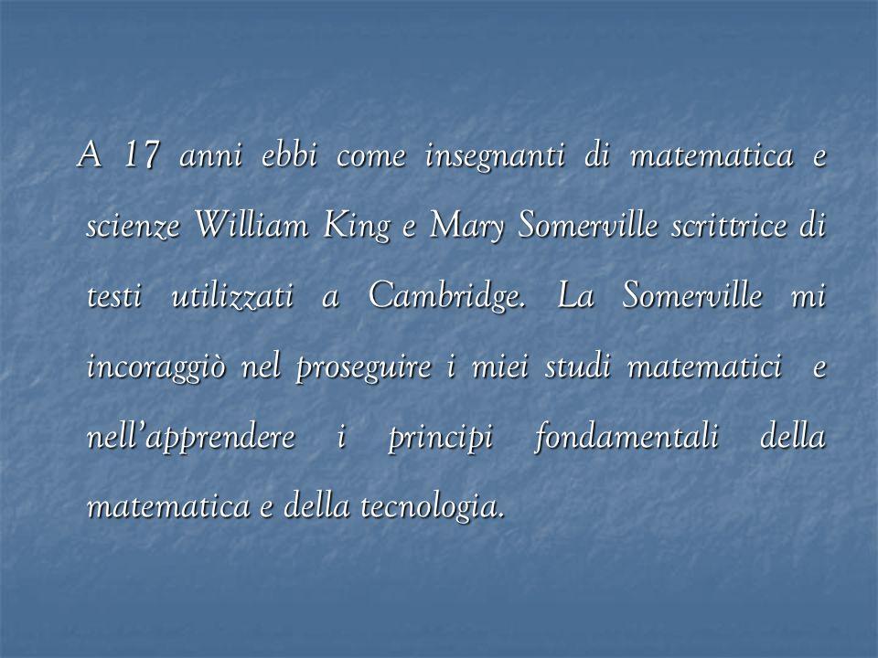 A 17 anni ebbi come insegnanti di matematica e scienze William King e Mary Somerville scrittrice di testi utilizzati a Cambridge. La Somerville mi inc