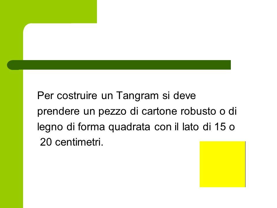 Per costruire un Tangram si deve prendere un pezzo di cartone robusto o di legno di forma quadrata con il lato di 15 o 20 centimetri.