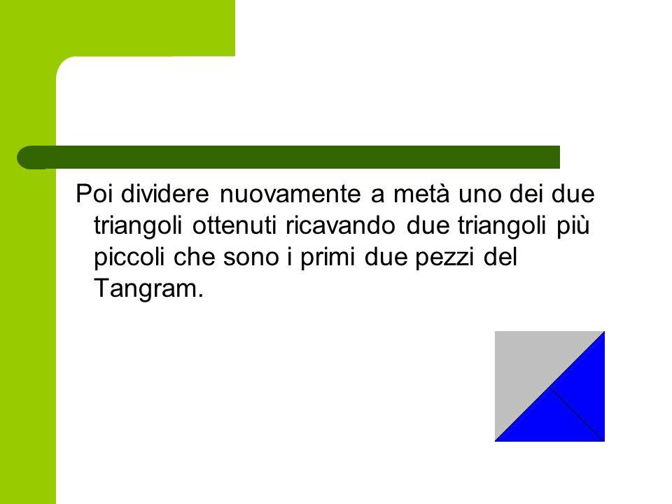 Poi dividere nuovamente a metà uno dei due triangoli ottenuti ricavando due triangoli più piccoli che sono i primi due pezzi del Tangram.
