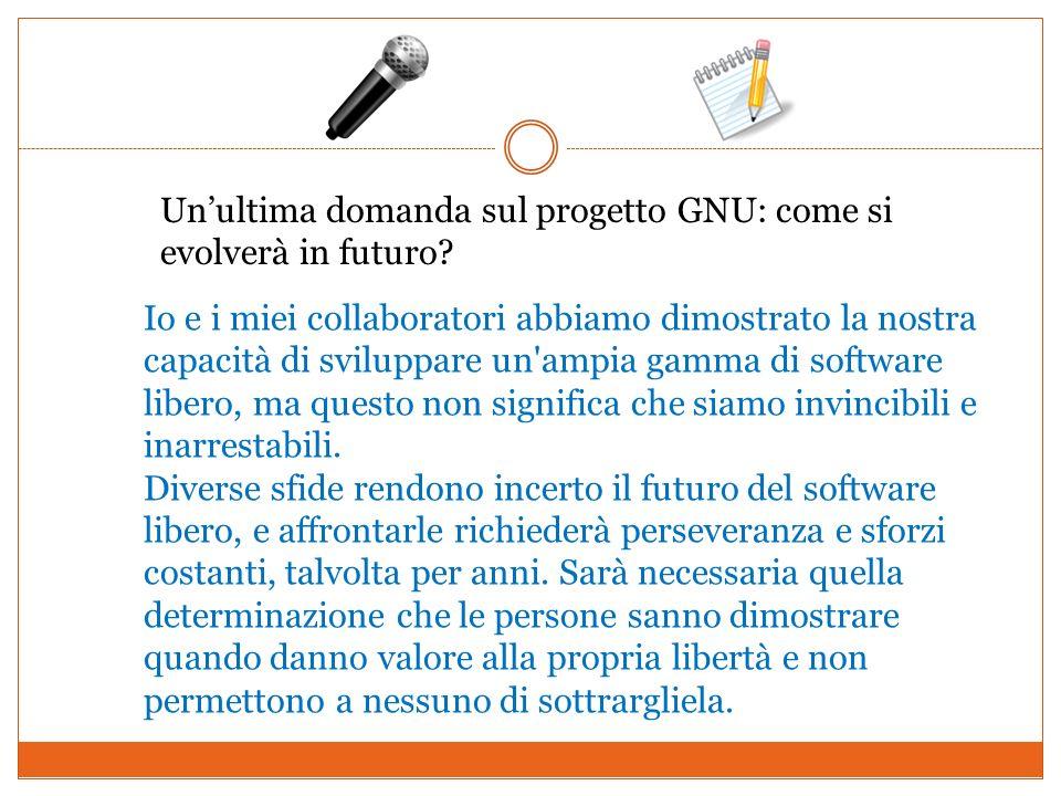 Unultima domanda sul progetto GNU: come si evolverà in futuro? Io e i miei collaboratori abbiamo dimostrato la nostra capacità di sviluppare un'ampia