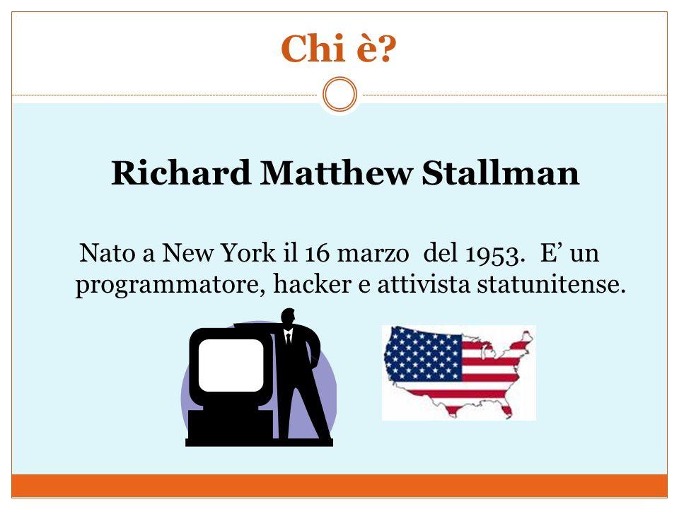 Chi è? Richard Matthew Stallman Nato a New York il 16 marzo del 1953. E un programmatore, hacker e attivista statunitense.
