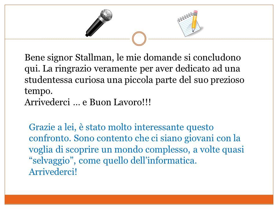 Bene signor Stallman, le mie domande si concludono qui. La ringrazio veramente per aver dedicato ad una studentessa curiosa una piccola parte del suo