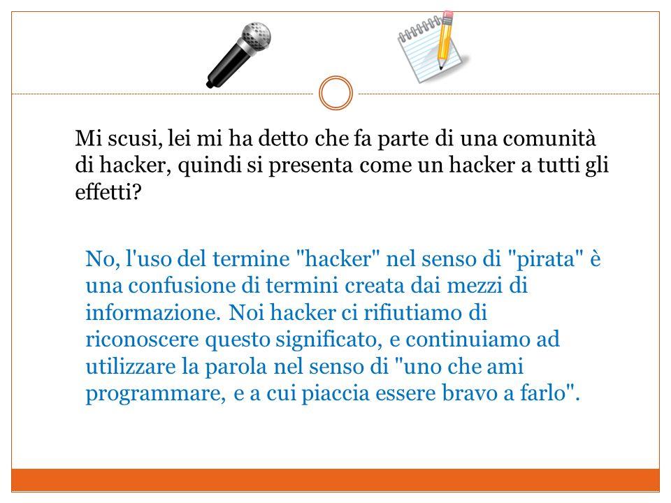 Mi scusi, lei mi ha detto che fa parte di una comunità di hacker, quindi si presenta come un hacker a tutti gli effetti? No, l'uso del termine