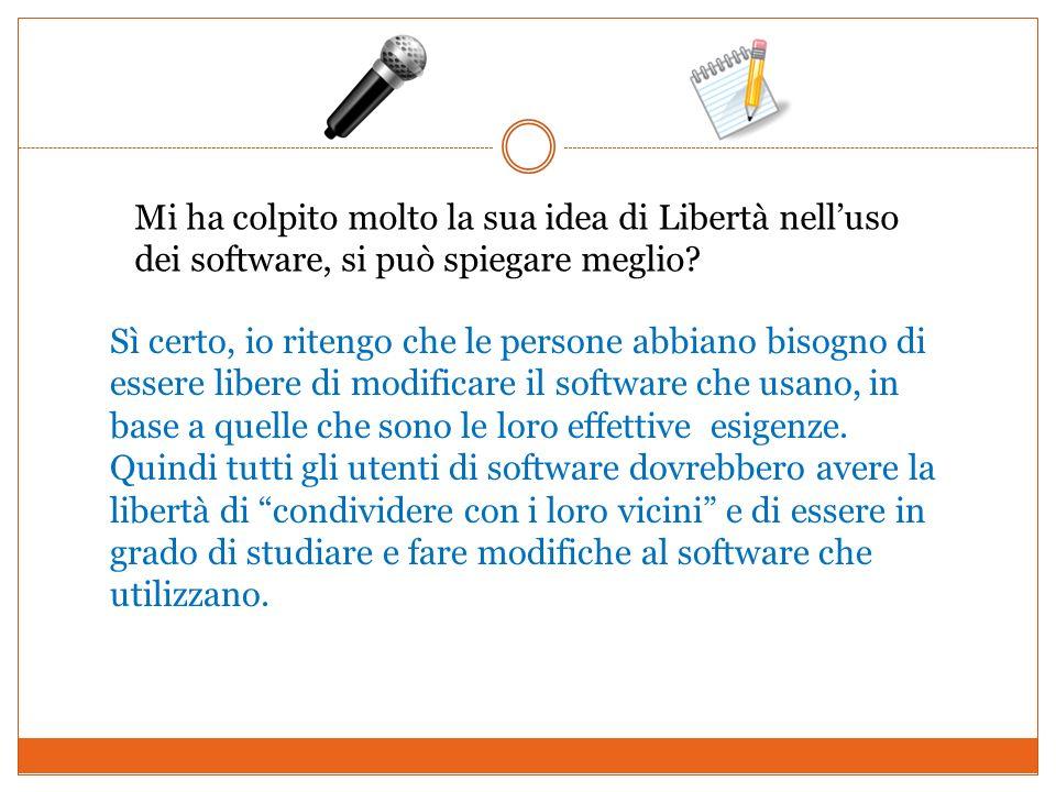 Mi ha colpito molto la sua idea di Libertà nelluso dei software, si può spiegare meglio? Sì certo, io ritengo che le persone abbiano bisogno di essere
