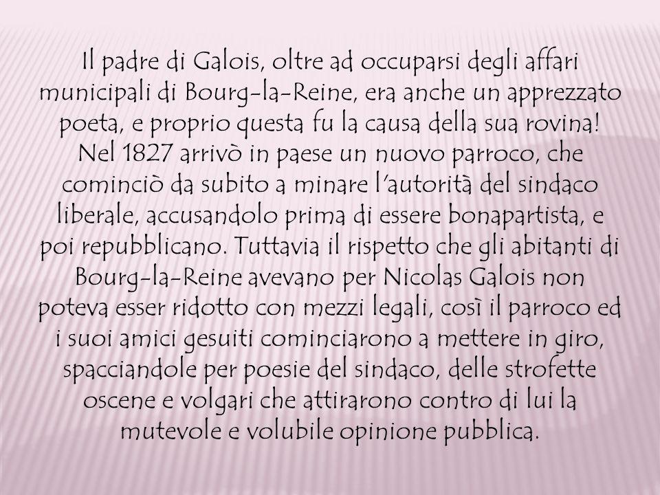 Il padre di Galois, oltre ad occuparsi degli affari municipali di Bourg-la-Reine, era anche un apprezzato poeta, e proprio questa fu la causa della su